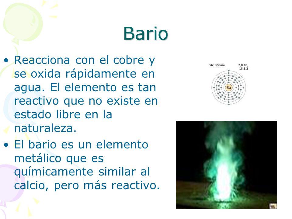 Bario Reacciona con el cobre y se oxida rápidamente en agua. El elemento es tan reactivo que no existe en estado libre en la naturaleza. El bario es u