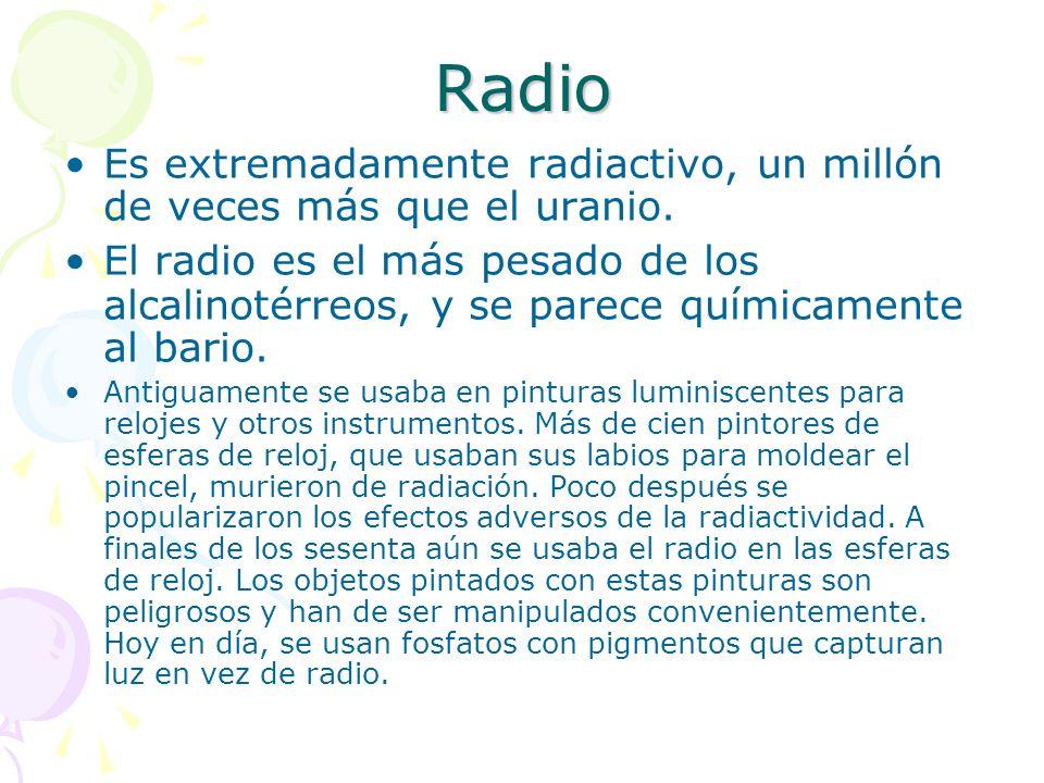Radio Es extremadamente radiactivo, un millón de veces más que el uranio. El radio es el más pesado de los alcalinotérreos, y se parece químicamente a