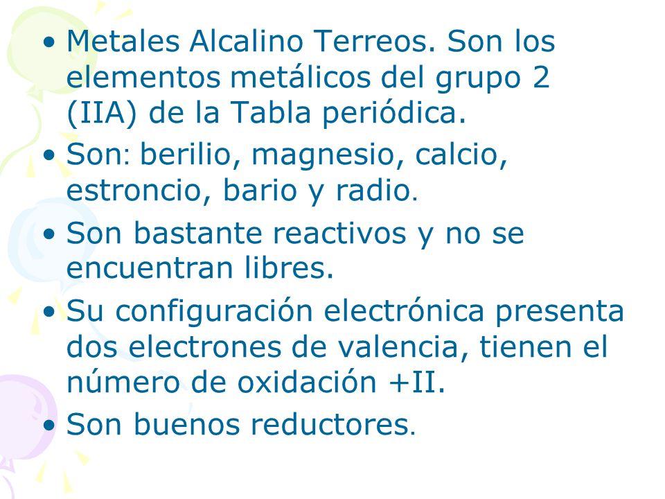 Metales Alcalino Terreos. Son los elementos metálicos del grupo 2 (IIA) de la Tabla periódica. Son: berilio, magnesio, calcio, estroncio, bario y radi
