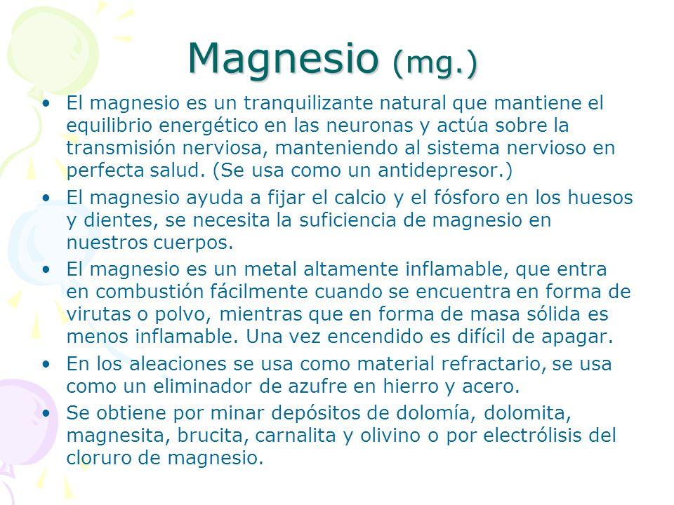 Magnesio (mg.) El magnesio es un tranquilizante natural que mantiene el equilibrio energético en las neuronas y actúa sobre la transmisión nerviosa, m