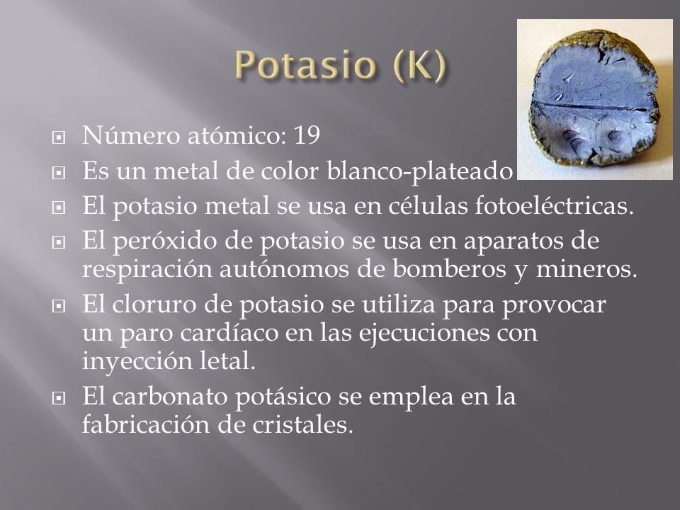Número atómico: 19 Es un metal de color blanco-plateado El potasio metal se usa en células fotoeléctricas. El peróxido de potasio se usa en aparatos d
