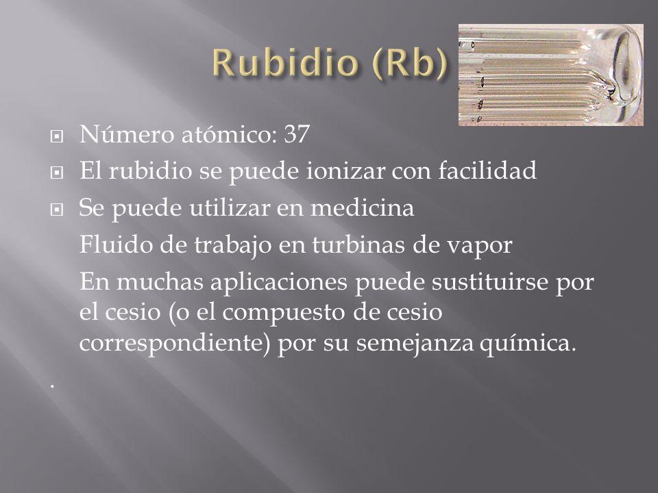 Número atómico: 37 El rubidio se puede ionizar con facilidad Se puede utilizar en medicina Fluido de trabajo en turbinas de vapor En muchas aplicacion