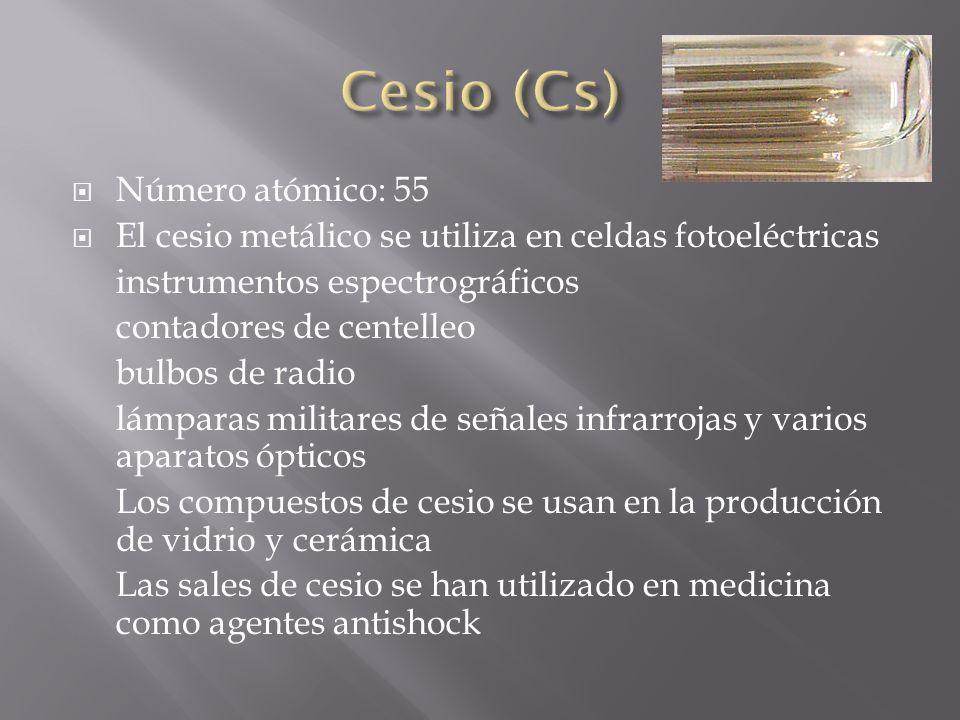 Número atómico: 55 El cesio metálico se utiliza en celdas fotoeléctricas instrumentos espectrográficos contadores de centelleo bulbos de radio lámpara