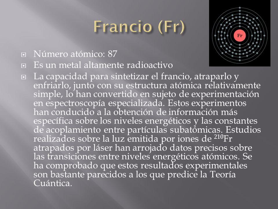 Número atómico: 87 Es un metal altamente radioactivo La capacidad para sintetizar el francio, atraparlo y enfriarlo, junto con su estructura atómica r
