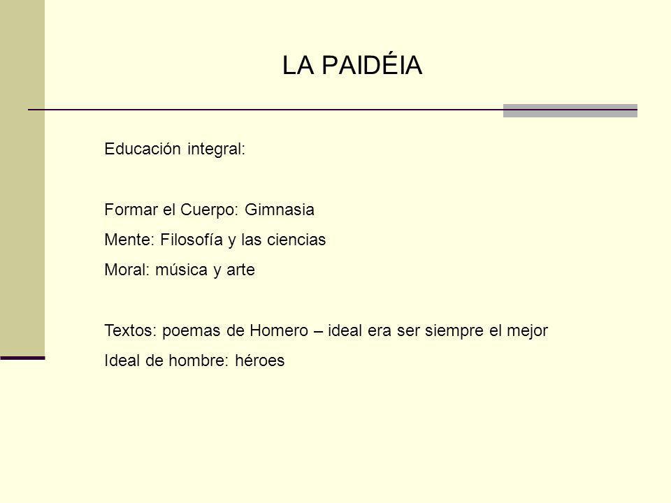 LA PAIDÉIA Educación integral: Formar el Cuerpo: Gimnasia Mente: Filosofía y las ciencias Moral: música y arte Textos: poemas de Homero – ideal era se