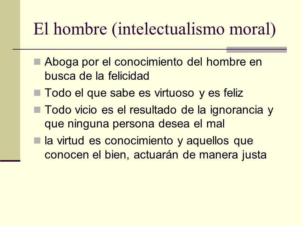 El hombre (intelectualismo moral) Aboga por el conocimiento del hombre en busca de la felicidad Todo el que sabe es virtuoso y es feliz Todo vicio es