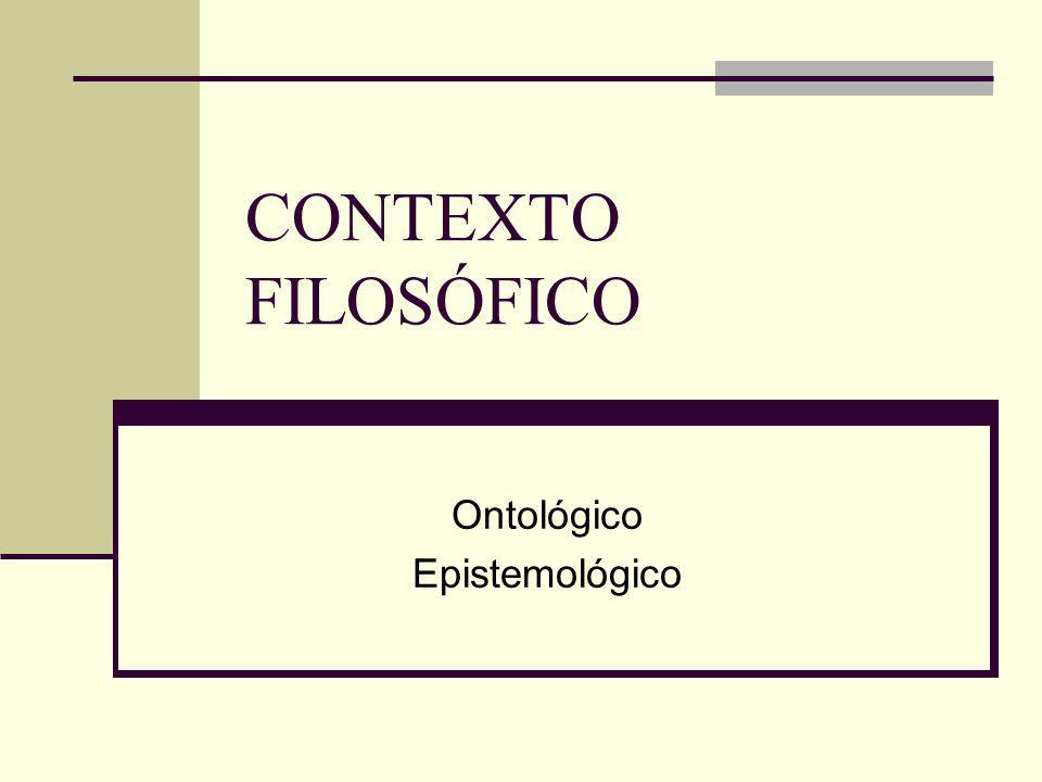 CONTEXTO FILOSÓFICO Ontológico Epistemológico