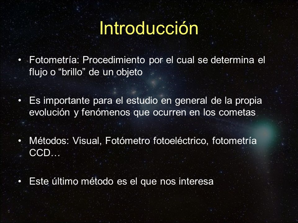 Fotometría CCD En la determinación de la magnitud de un cometa en una imagen CCD intervienen varios factores i.Condiciones en las que medimos el flujo del cometa ii.Estrellas de referencia utilizadas en la fotometría iii.La banda en la que estamos observando (R, V, B…) iv.Condiciones en las que medimos el fondo del cielo