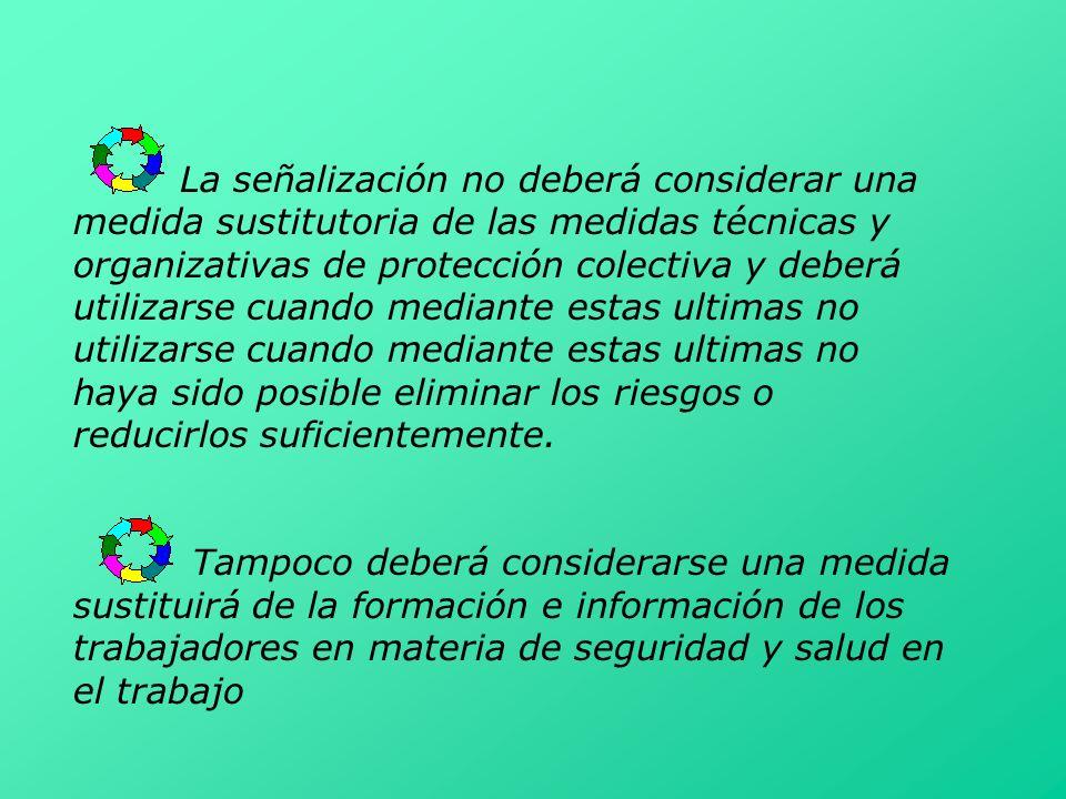 La señalización no deberá considerar una medida sustitutoria de las medidas técnicas y organizativas de protección colectiva y deberá utilizarse cuand