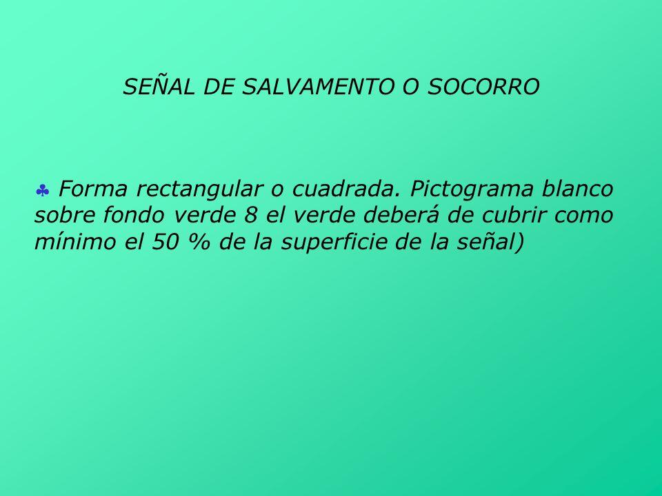 SEÑAL DE SALVAMENTO O SOCORRO Forma rectangular o cuadrada. Pictograma blanco sobre fondo verde 8 el verde deberá de cubrir como mínimo el 50 % de la