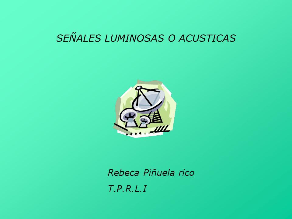 SEÑALES LUMINOSAS O ACUSTICAS Rebeca Piñuela rico T.P.R.L.I