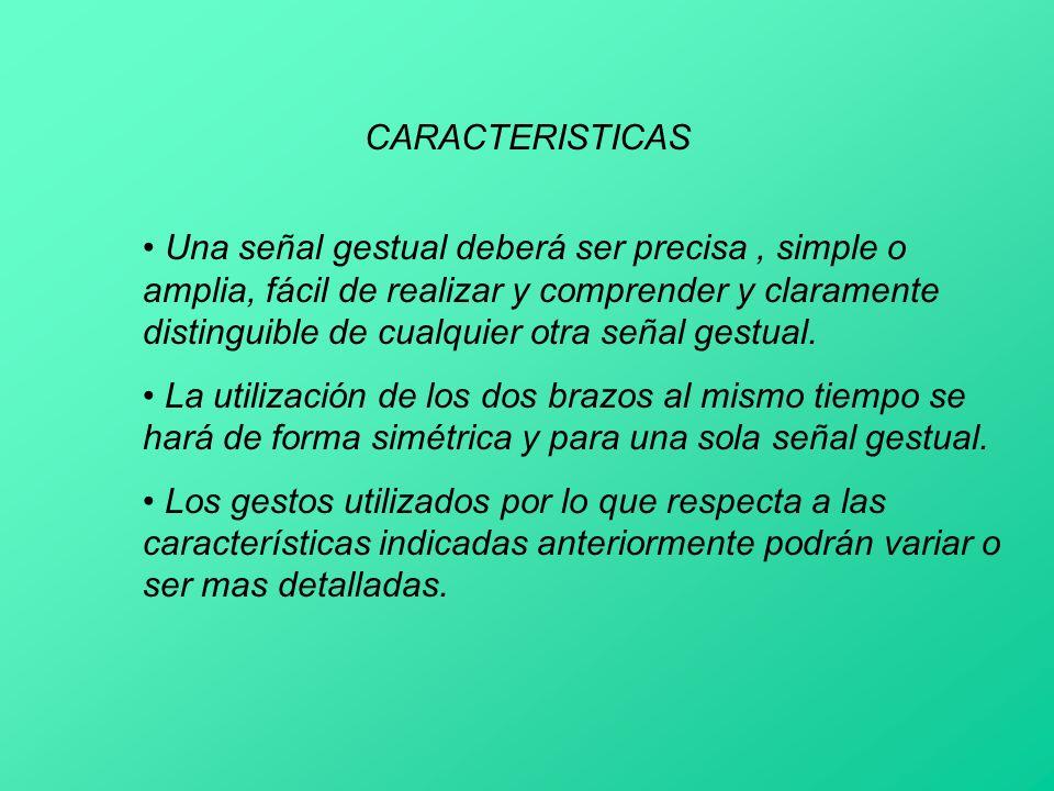CARACTERISTICAS Una señal gestual deberá ser precisa, simple o amplia, fácil de realizar y comprender y claramente distinguible de cualquier otra seña