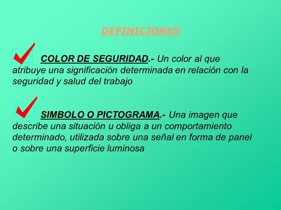 DEFINICIONES COLOR DE SEGURIDAD.- Un color al que atribuye una significación determinada en relación con la seguridad y salud del trabajo SIMBOLO O PI