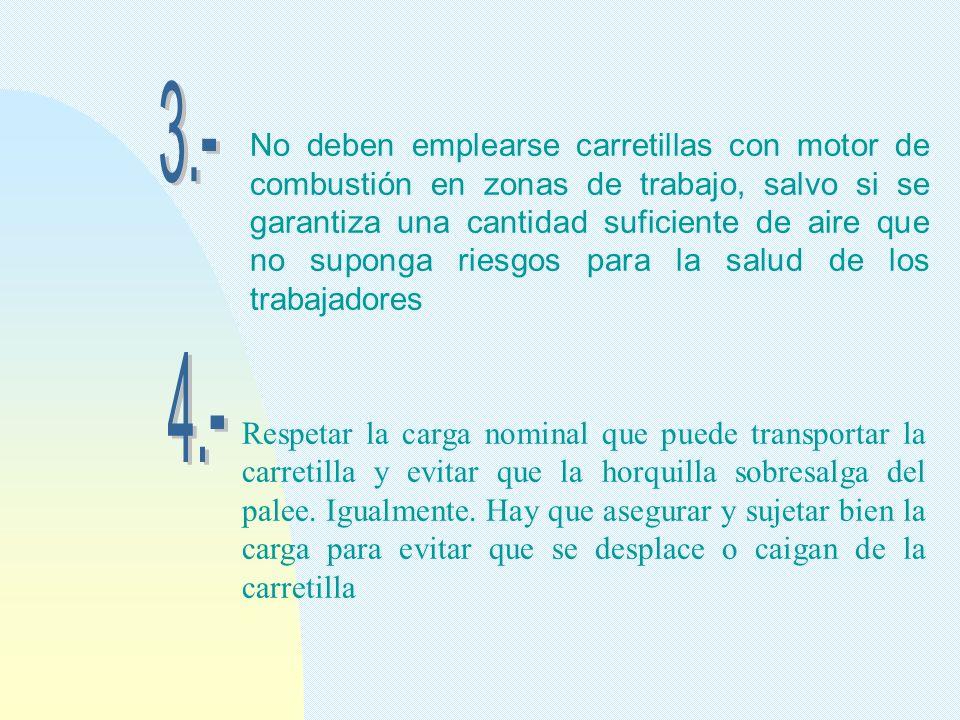 No deben emplearse carretillas con motor de combustión en zonas de trabajo, salvo si se garantiza una cantidad suficiente de aire que no suponga riesg
