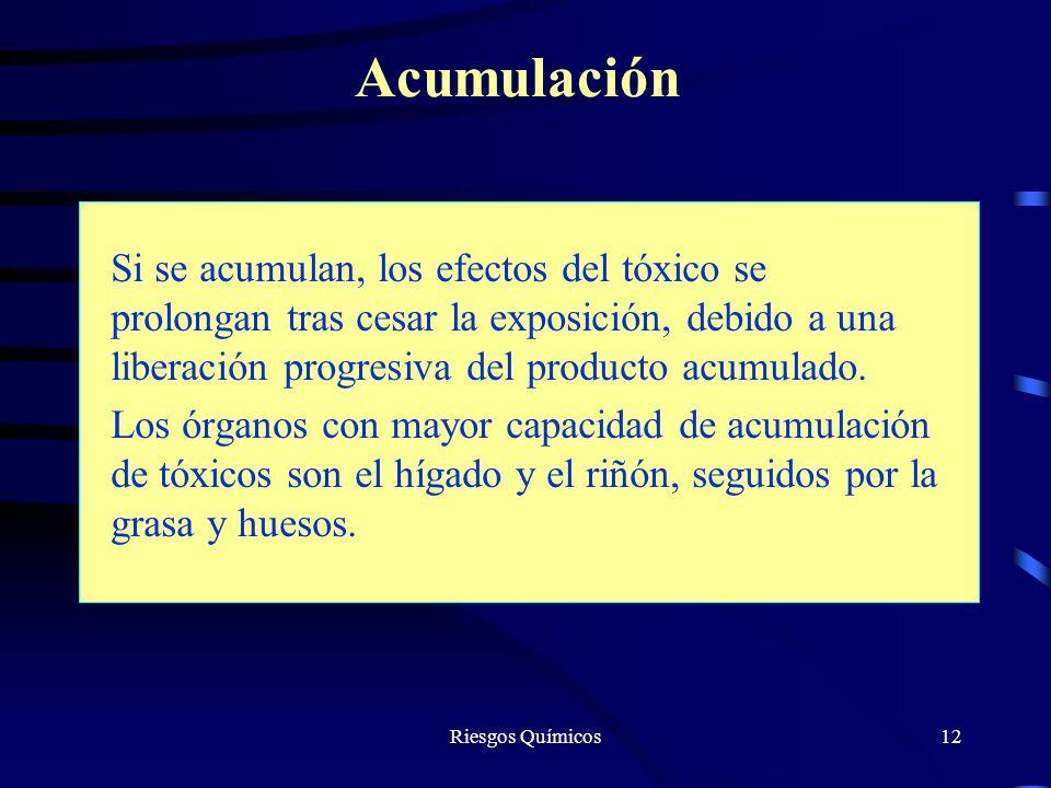 Riesgos Químicos12 Acumulación Si se acumulan, los efectos del tóxico se prolongan tras cesar la exposición, debido a una liberación progresiva del pr