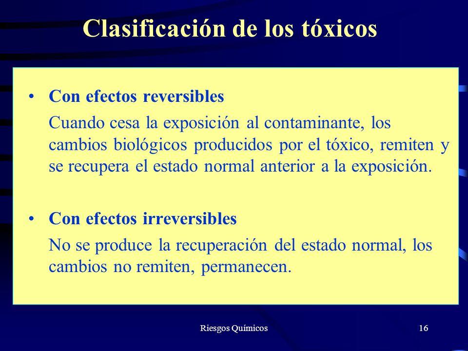 Riesgos Químicos16 Clasificación de los tóxicos Con efectos reversibles Cuando cesa la exposición al contaminante, los cambios biológicos producidos p