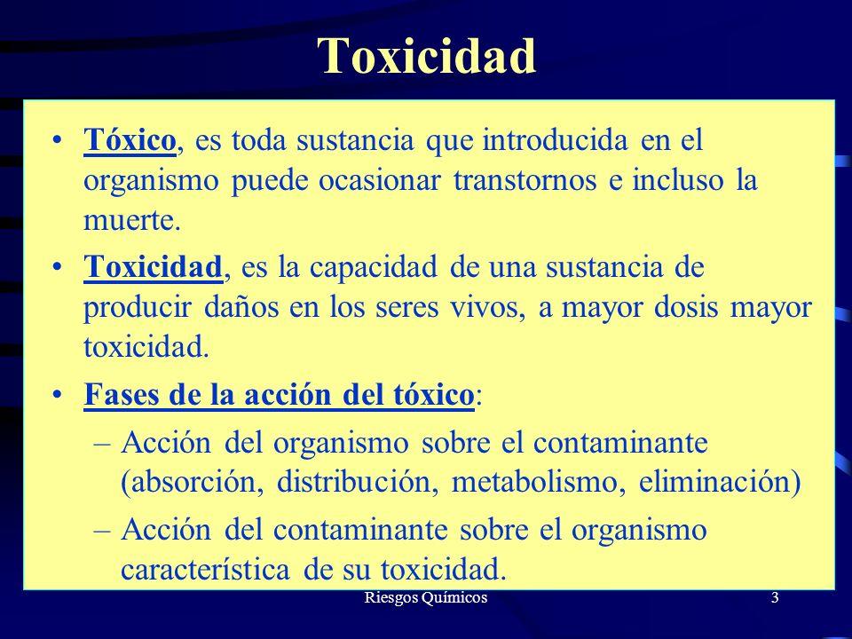 Riesgos Químicos3 Toxicidad Tóxico, es toda sustancia que introducida en el organismo puede ocasionar transtornos e incluso la muerte. Toxicidad, es l