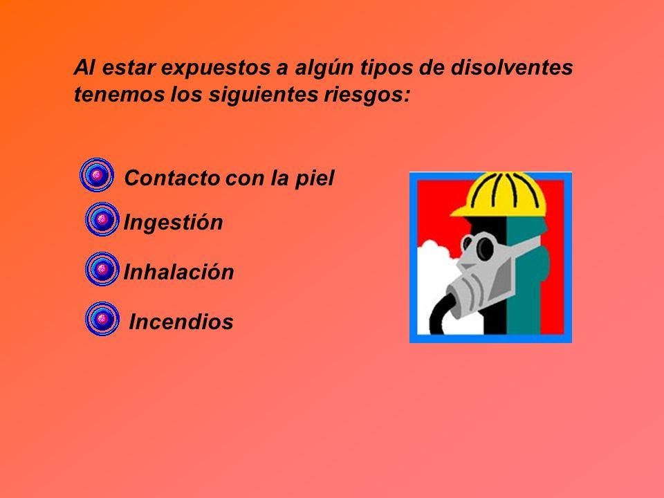 Al estar expuestos a algún tipos de disolventes tenemos los siguientes riesgos: Contacto con la piel Ingestión Inhalación Incendios