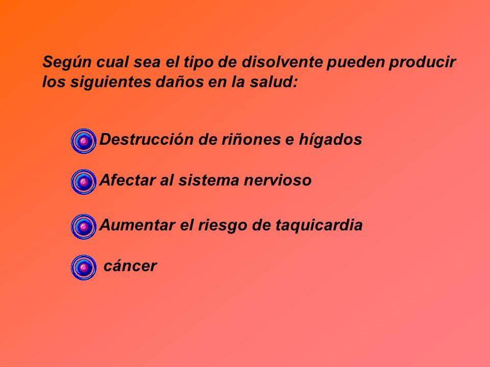 Según cual sea el tipo de disolvente pueden producir los siguientes daños en la salud: Destrucción de riñones e hígados Afectar al sistema nervioso Au