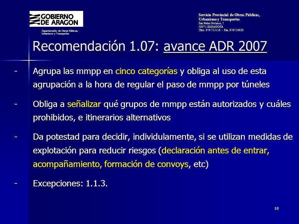 10 Recomendación 1.07: avance ADR 2007 Recomendación 1.07: avance ADR 2007 -Agrupa las mmpp en cinco categorías y obliga al uso de esta agrupación a la hora de regular el paso de mmpp por túneles -Obliga a señalizar qué grupos de mmpp están autorizados y cuáles prohibidos, e itinerarios alternativos -Da potestad para decidir, individulamente, si se utilizan medidas de explotación para reducir riesgos (declaración antes de entrar, acompañamiento, formación de convoys, etc) -Excepciones: 1.1.3.