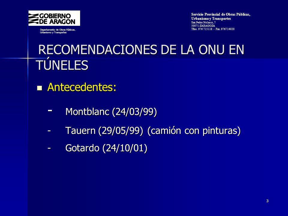 3 RECOMENDACIONES DE LA ONU EN TÚNELES RECOMENDACIONES DE LA ONU EN TÚNELES Antecedentes: Antecedentes: - Montblanc (24/03/99) -Tauern (29/05/99) (camión con pinturas) - Gotardo (24/10/01) Departamento de Obras Públicas, Urbanismo y Transportes Servicio Provincial de Obras Públicas, Urbanismo y Transportes San Pedro Nolasco, 7 50071-ZARAGOZA Tfno.
