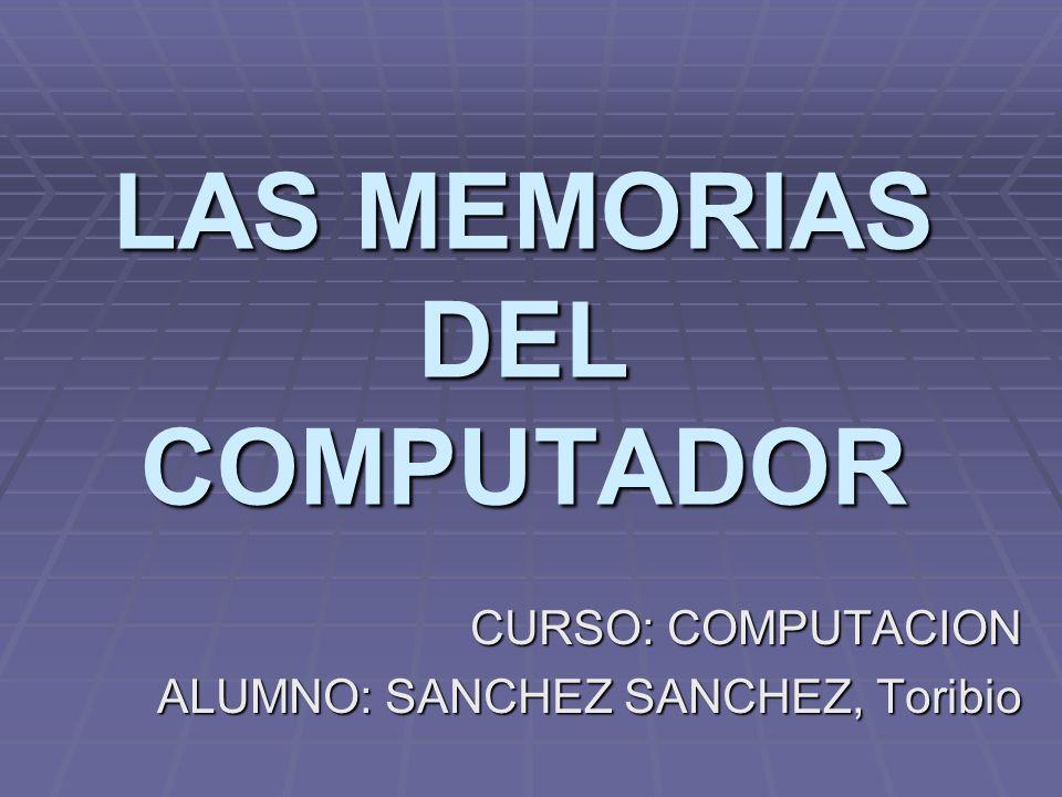 LAS MEMORIAS DEL COMPUTADOR CURSO: COMPUTACION ALUMNO: SANCHEZ SANCHEZ, Toribio