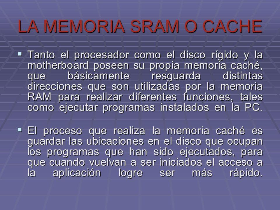LA MEMORIA SRAM O CACHE Tanto el procesador como el disco rígido y la motherboard poseen su propia memoria caché, que básicamente resguarda distintas