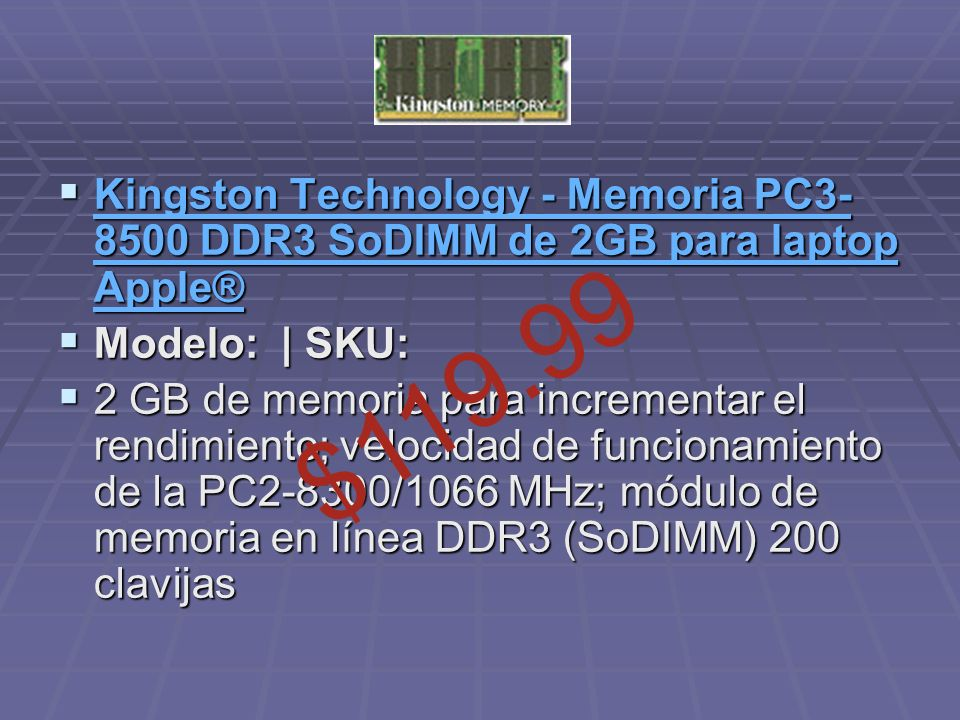 Kingston Technology - Memoria PC3- 8500 DDR3 SoDIMM de 2GB para laptop Apple® Kingston Technology - Memoria PC3- 8500 DDR3 SoDIMM de 2GB para laptop Apple® Kingston Technology - Memoria PC3- 8500 DDR3 SoDIMM de 2GB para laptop Apple® Kingston Technology - Memoria PC3- 8500 DDR3 SoDIMM de 2GB para laptop Apple® Modelo: | SKU: Modelo: | SKU: 2 GB de memoria para incrementar el rendimiento; velocidad de funcionamiento de la PC2-8300/1066 MHz; módulo de memoria en línea DDR3 (SoDIMM) 200 clavijas 2 GB de memoria para incrementar el rendimiento; velocidad de funcionamiento de la PC2-8300/1066 MHz; módulo de memoria en línea DDR3 (SoDIMM) 200 clavijas $119.99