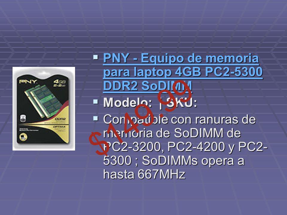 PNY - Equipo de memoria para laptop 4GB PC2-5300 DDR2 SoDIMM PNY - Equipo de memoria para laptop 4GB PC2-5300 DDR2 SoDIMM PNY - Equipo de memoria para laptop 4GB PC2-5300 DDR2 SoDIMM PNY - Equipo de memoria para laptop 4GB PC2-5300 DDR2 SoDIMM Modelo: | SKU: Modelo: | SKU: Compatible con ranuras de memoria de SoDIMM de PC2-3200, PC2-4200 y PC2- 5300 ; SoDIMMs opera a hasta 667MHz Compatible con ranuras de memoria de SoDIMM de PC2-3200, PC2-4200 y PC2- 5300 ; SoDIMMs opera a hasta 667MHz $149.99