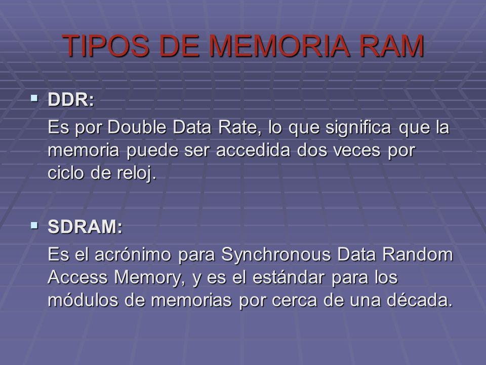 TIPOS DE MEMORIA RAM DDR: DDR: Es por Double Data Rate, lo que significa que la memoria puede ser accedida dos veces por ciclo de reloj. SDRAM: SDRAM: