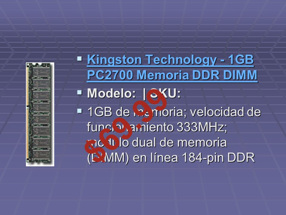 Kingston Technology - 1GB PC2700 Memoria DDR DIMM Kingston Technology - 1GB PC2700 Memoria DDR DIMM Kingston Technology - 1GB PC2700 Memoria DDR DIMM Kingston Technology - 1GB PC2700 Memoria DDR DIMM Modelo: | SKU: Modelo: | SKU: 1GB de memoria; velocidad de funcionamiento 333MHz; módulo dual de memoria (DIMM) en línea 184-pin DDR 1GB de memoria; velocidad de funcionamiento 333MHz; módulo dual de memoria (DIMM) en línea 184-pin DDR $69.99
