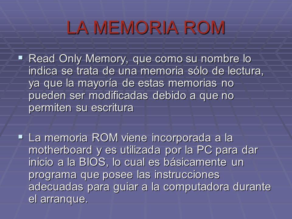 LA MEMORIA ROM Read Only Memory, que como su nombre lo indica se trata de una memoria sólo de lectura, ya que la mayoría de estas memorias no pueden s