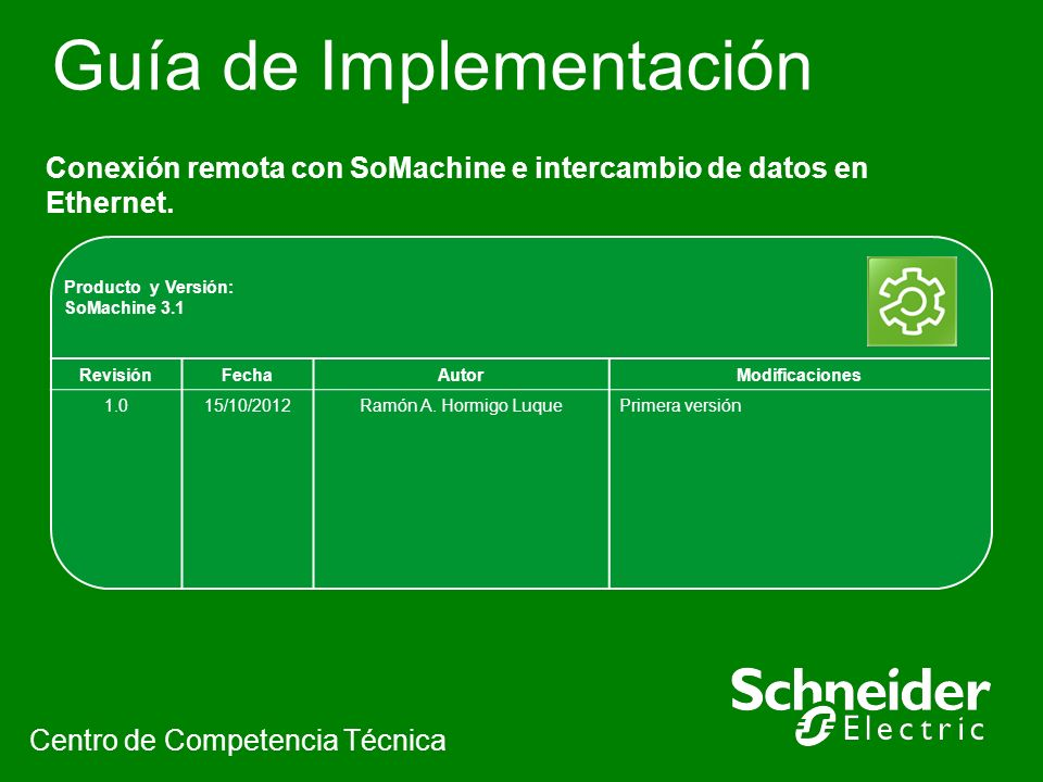 Guía de Implementación Conexión remota con SoMachine e intercambio de datos en Ethernet. Centro de Competencia Técnica Producto y Versión: SoMachine 3
