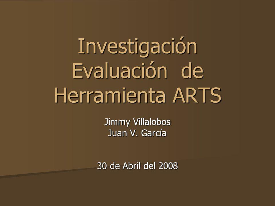 Investigación Evaluación de Herramienta ARTS Jimmy Villalobos Juan V. García 30 de Abril del 2008