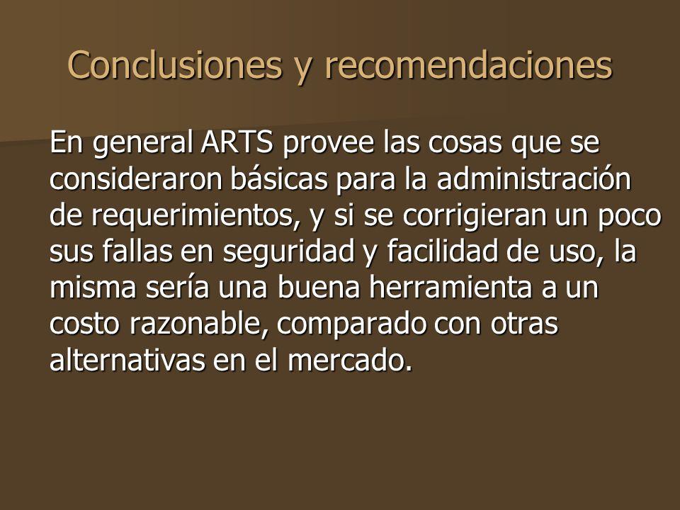 Conclusiones y recomendaciones En general ARTS provee las cosas que se consideraron básicas para la administración de requerimientos, y si se corrigieran un poco sus fallas en seguridad y facilidad de uso, la misma sería una buena herramienta a un costo razonable, comparado con otras alternativas en el mercado.