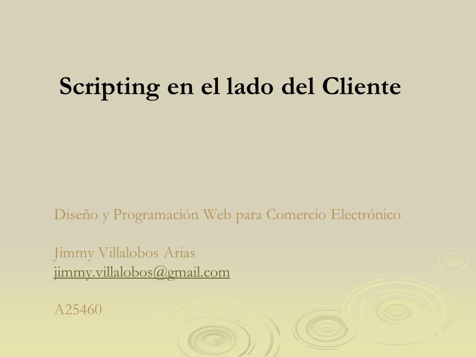 Diseño y Programación Web para Comercio Electrónico Jimmy Villalobos Arias jimmy.villalobos@gmail.com A25460 jimmy.villalobos@gmail.com Scripting en el lado del Cliente