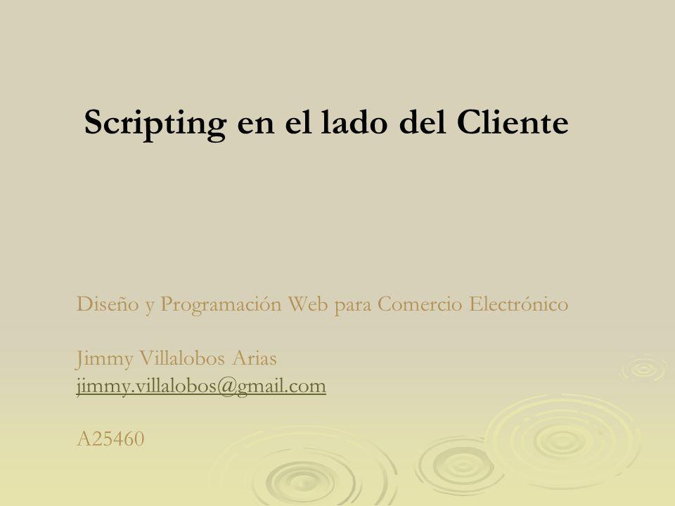 Diseño y Programación Web para Comercio Electrónico Jimmy Villalobos Arias jimmy.villalobos@gmail.com A25460 jimmy.villalobos@gmail.com Scripting en e