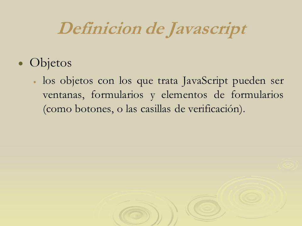 Definicion de Javascript Objetos los objetos con los que trata JavaScript pueden ser ventanas, formularios y elementos de formularios (como botones, o las casillas de verificación).
