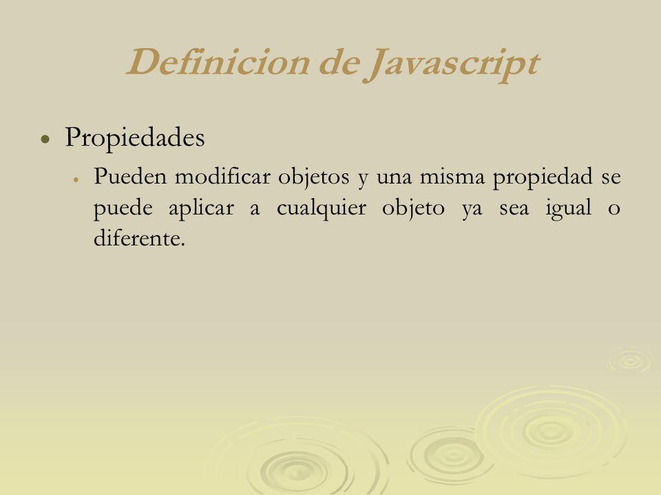 Definicion de Javascript Propiedades Pueden modificar objetos y una misma propiedad se puede aplicar a cualquier objeto ya sea igual o diferente.
