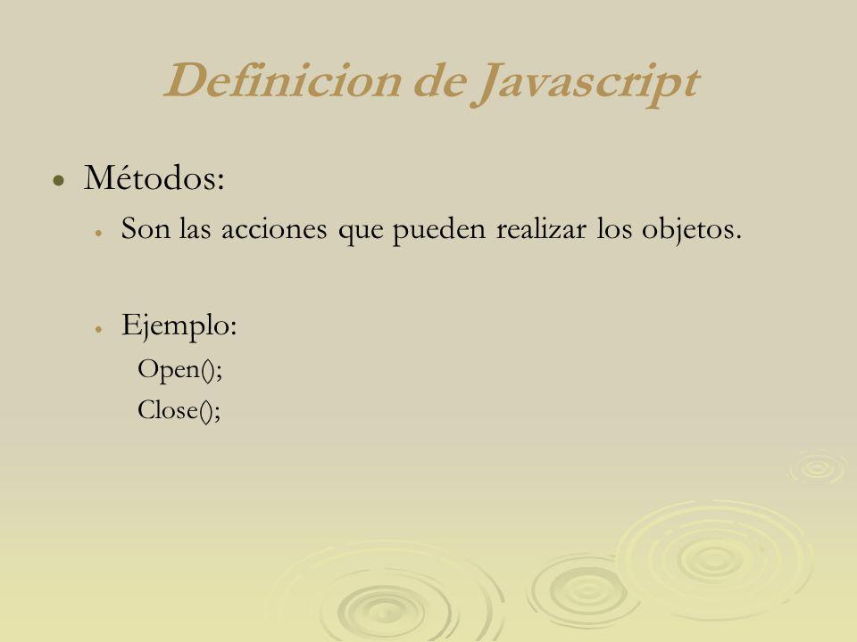 Definicion de Javascript Métodos: Son las acciones que pueden realizar los objetos. Ejemplo: Open(); Close();