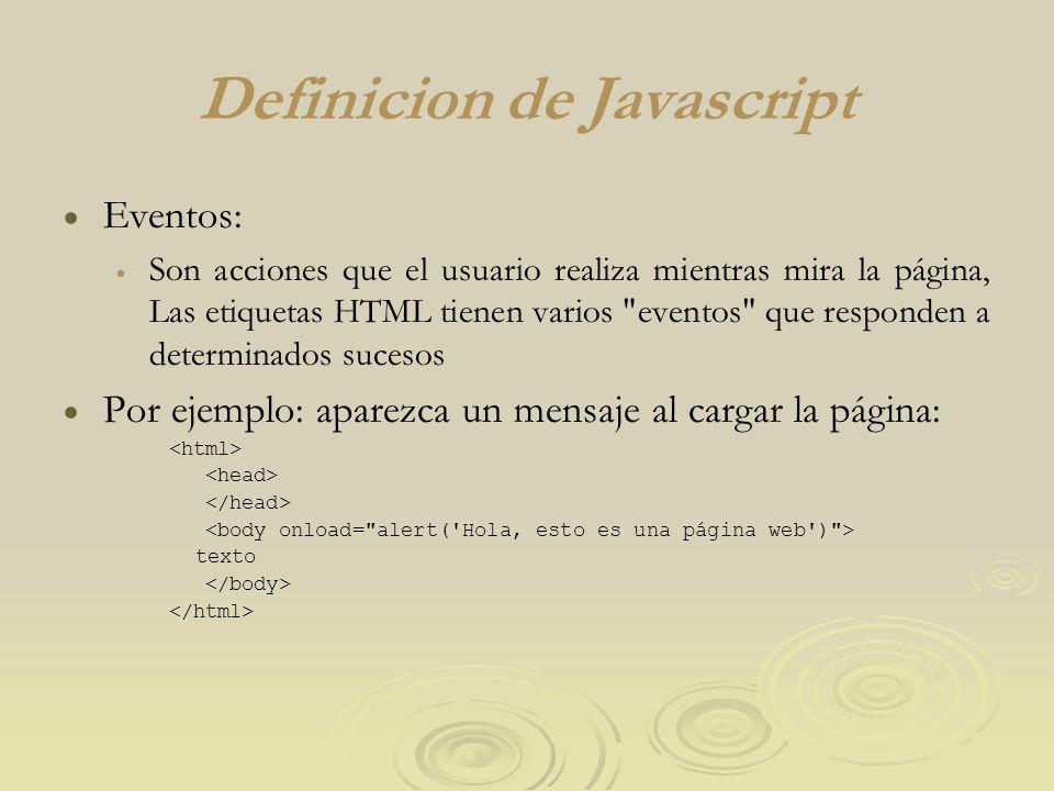 Definicion de Javascript Eventos: Son acciones que el usuario realiza mientras mira la página, Las etiquetas HTML tienen varios eventos que responden a determinados sucesos Por ejemplo: aparezca un mensaje al cargar la página: texto