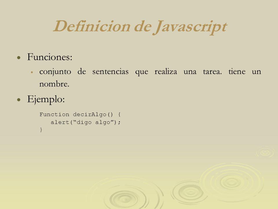 Definicion de Javascript Funciones: conjunto de sentencias que realiza una tarea. tiene un nombre. Ejemplo: Function decirAlgo() { alert(digo algo); }