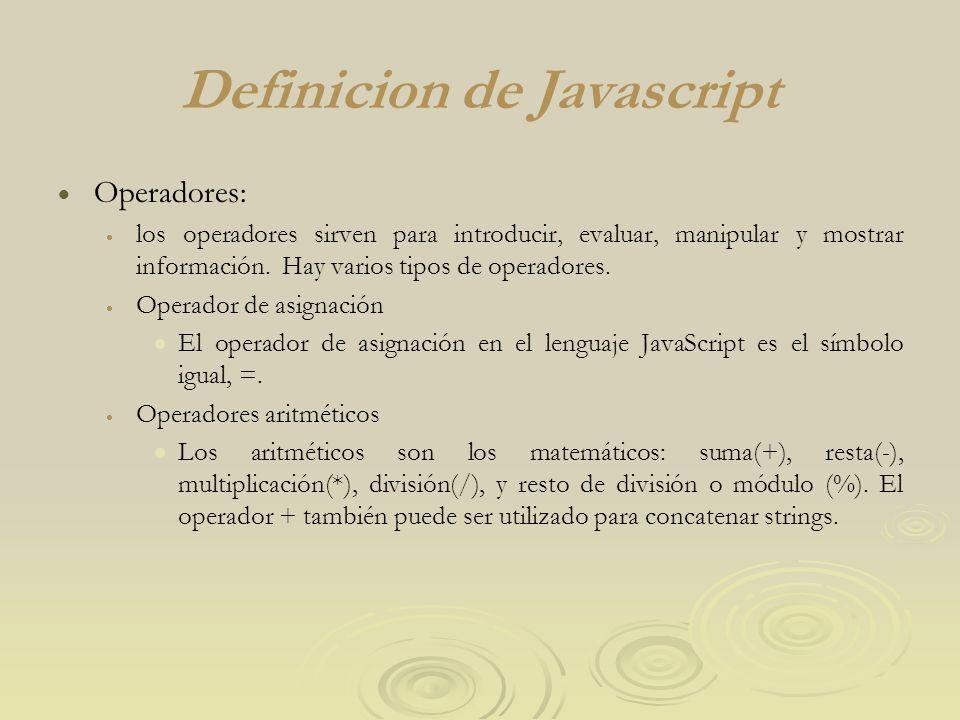 Definicion de Javascript Operadores: los operadores sirven para introducir, evaluar, manipular y mostrar información. Hay varios tipos de operadores.