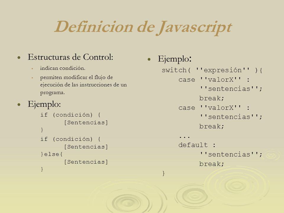 Definicion de Javascript Estructuras de Control: indican condición. permiten modificar el flujo de ejecución de las instrucciones de un programa. Ejem