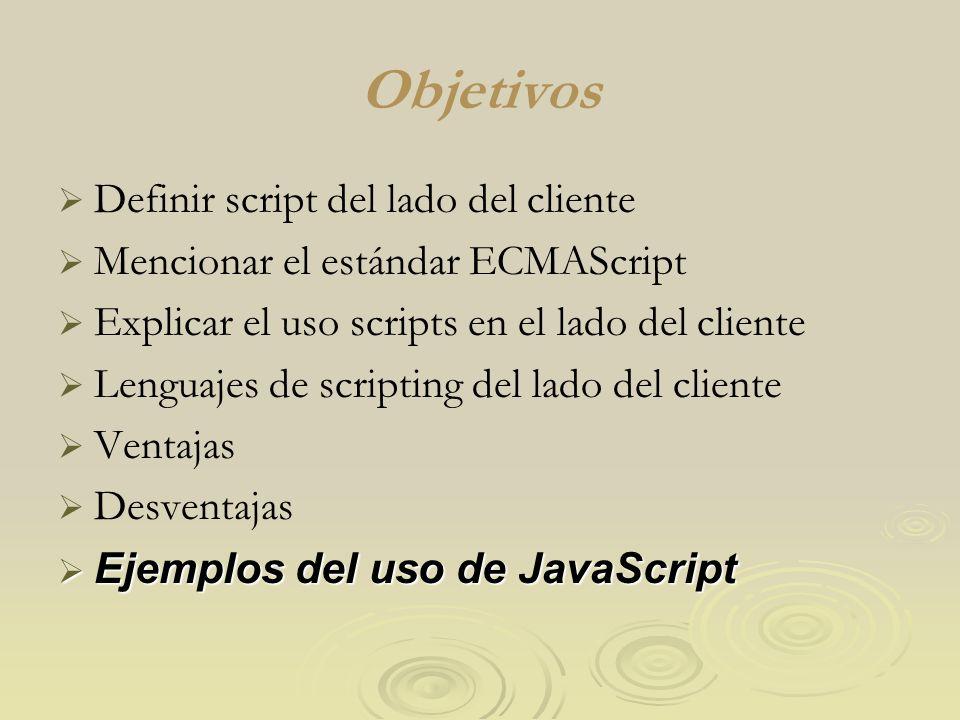 Objetivos Definir script del lado del cliente Mencionar el estándar ECMAScript Explicar el uso scripts en el lado del cliente Lenguajes de scripting del lado del cliente Ventajas Desventajas Ejemplos del uso de JavaScript Ejemplos del uso de JavaScript
