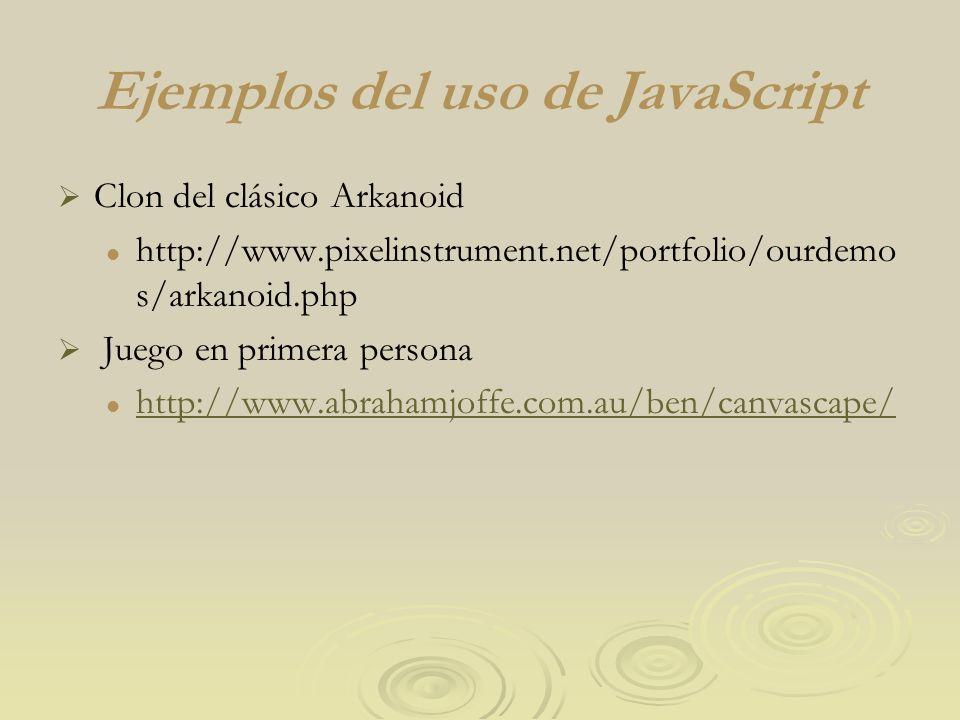 Ejemplos del uso de JavaScript Clon del clásico Arkanoid http://www.pixelinstrument.net/portfolio/ourdemo s/arkanoid.php Juego en primera persona http://www.abrahamjoffe.com.au/ben/canvascape/