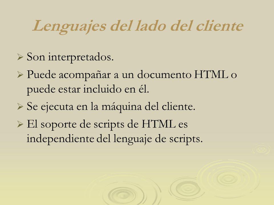 Lenguajes del lado del cliente Son interpretados. Puede acompañar a un documento HTML o puede estar incluido en él. Se ejecuta en la máquina del clien
