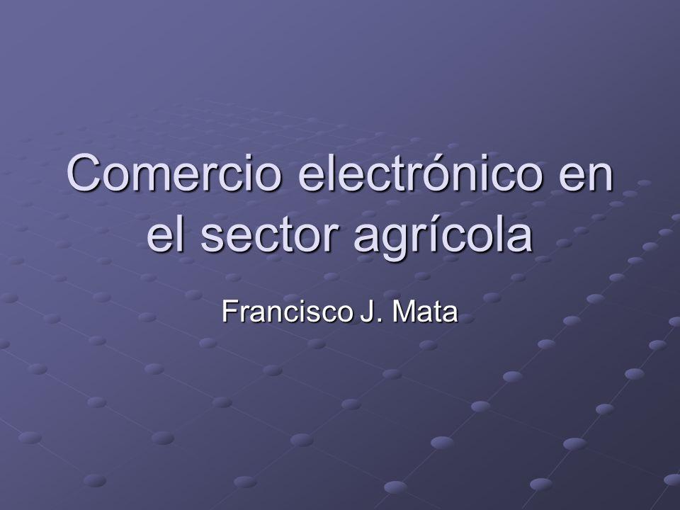 Prospectos para el CE en el sector agrícola El 14% del comercio en las industrias agrícola, forestal y pesquera de los EEUU se realizará en línea para el 2005 (Goldman Sachs, 2000) 1.000 a 1.500 sitios para el sector agrícola y alimentario en Europa para el 2001 (Agra Europe, 2000)