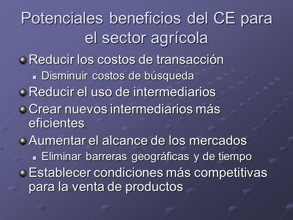 Potenciales beneficios del CE para el sector agrícola Reducir los costos de transacción Disminuir costos de búsqueda Disminuir costos de búsqueda Redu