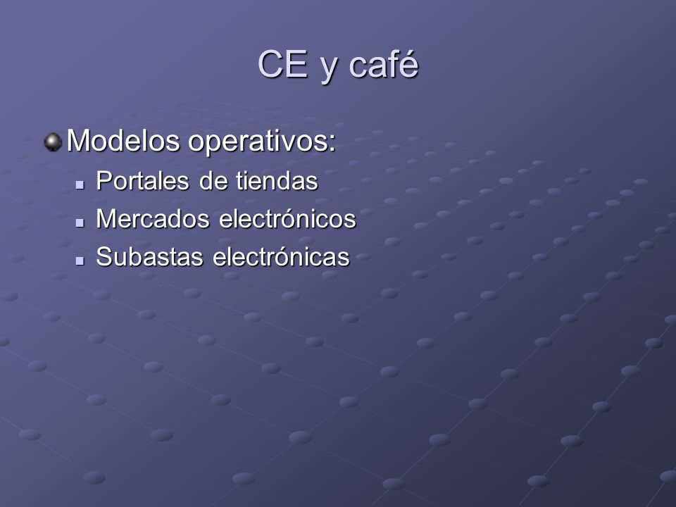 CE y café Modelos operativos: Portales de tiendas Portales de tiendas Mercados electrónicos Mercados electrónicos Subastas electrónicas Subastas elect